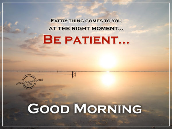 Everything Comes To You At The Right Moments Be Patient - Good Morning