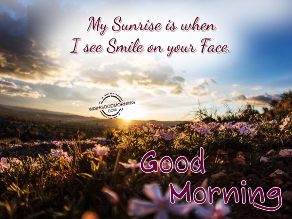 Good Morning-My Sunrise Is When I See Smile On Your Face.