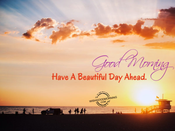 Good Morning Sunshine Have A Beautiful Day : Have a beautiful day ahead good morning