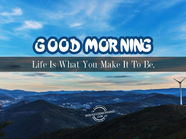 Good Morning You Made It : Life is what you make it to be good morning pictures