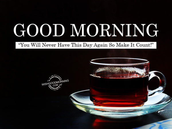 Good Morning You Made It : You will never have this day again so make it count good